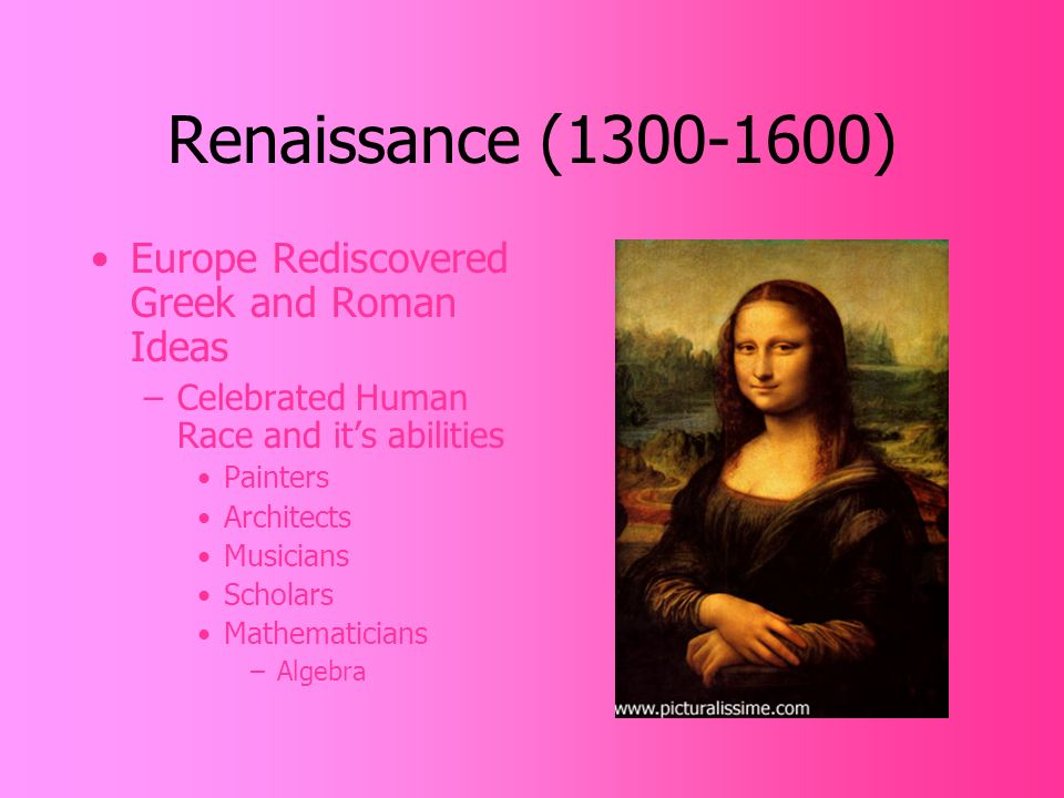 Renaissance ( ) Europe Rediscovered Greek and Roman Ideas –Celebrated Human Race and it's abilities Painters Architects Musicians Scholars Mathematicians –Algebra