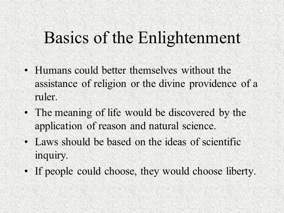 Basics of the Enlightenment Humans could better themselves without the assistance of religion or the divine providence of a ruler.