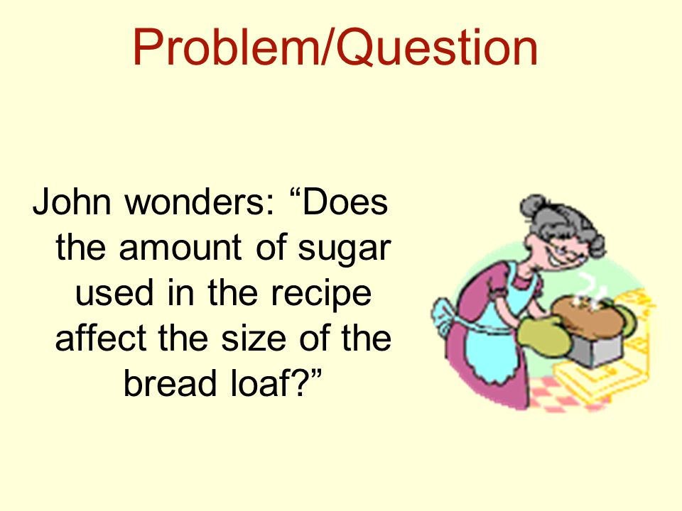 Problem/Question John wonders: Does the amount of sugar used in the recipe affect the size of the bread loaf
