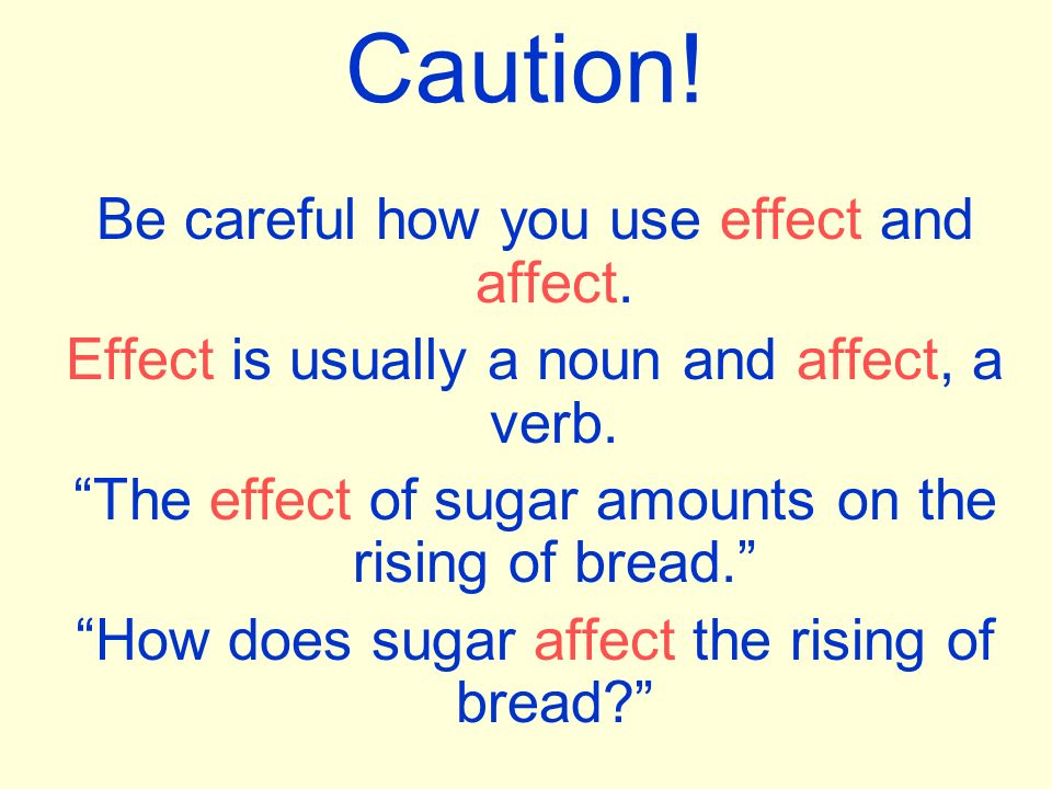 Caution. Be careful how you use effect and affect.