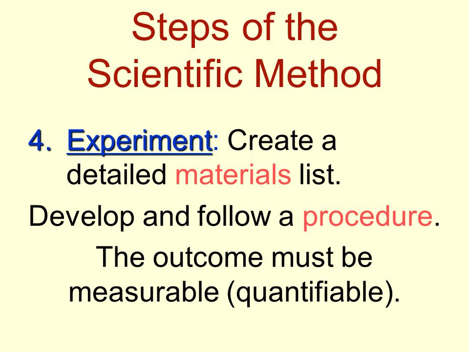 Steps of the Scientific Method 4.Experiment 4.Experiment: Create a detailed materials list.