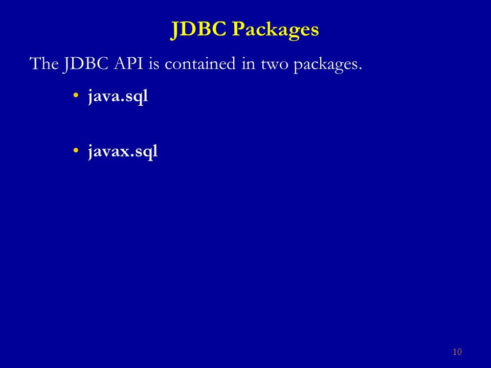 10 JDBC Packages The JDBC API is contained in two packages. java.sql javax.sql