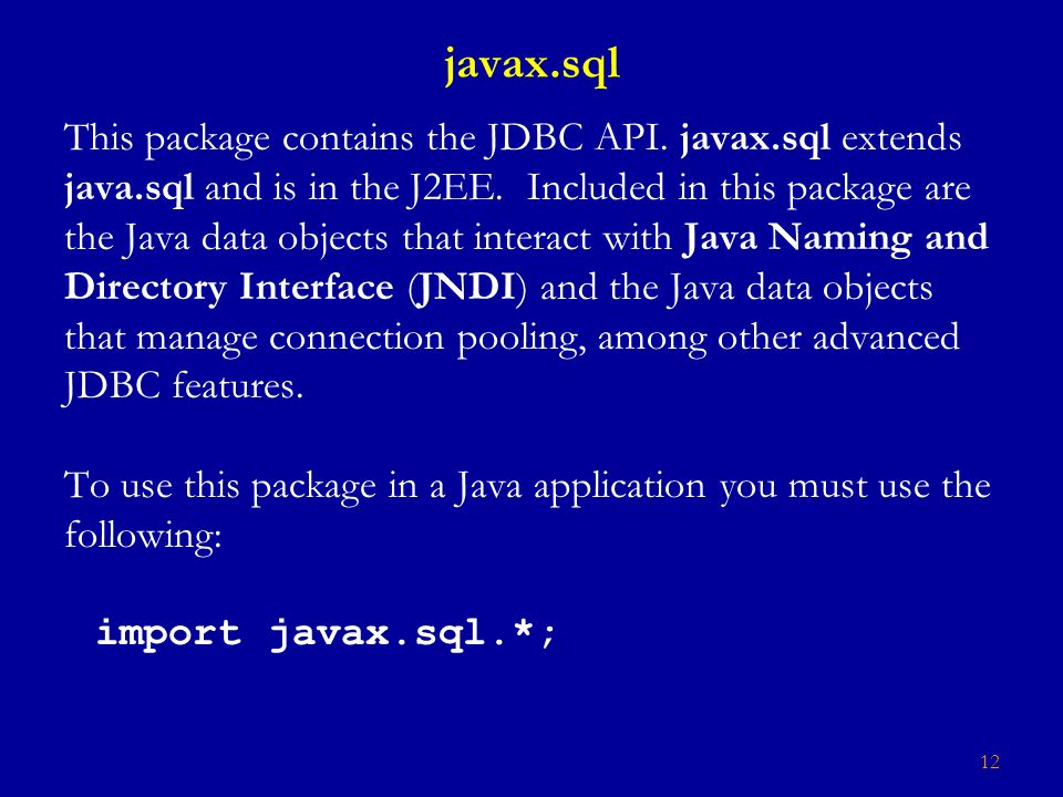 12 javax.sql This package contains the JDBC API. javax.sql extends java.sql and is in the J2EE.