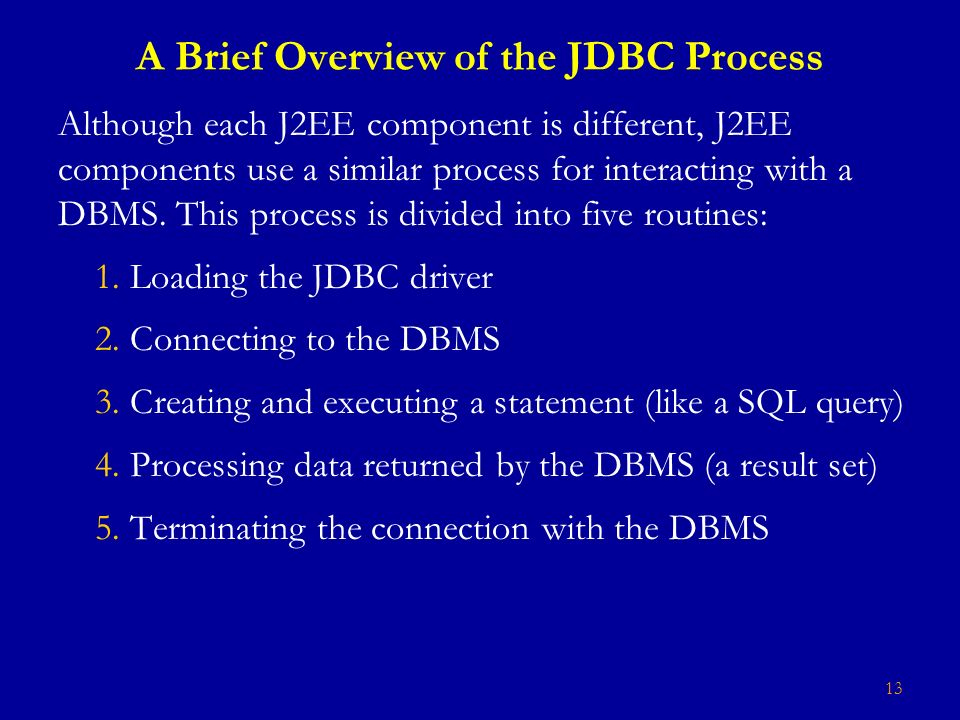 13 A Brief Overview of the JDBC Process Although each J2EE component is different, J2EE components use a similar process for interacting with a DBMS.