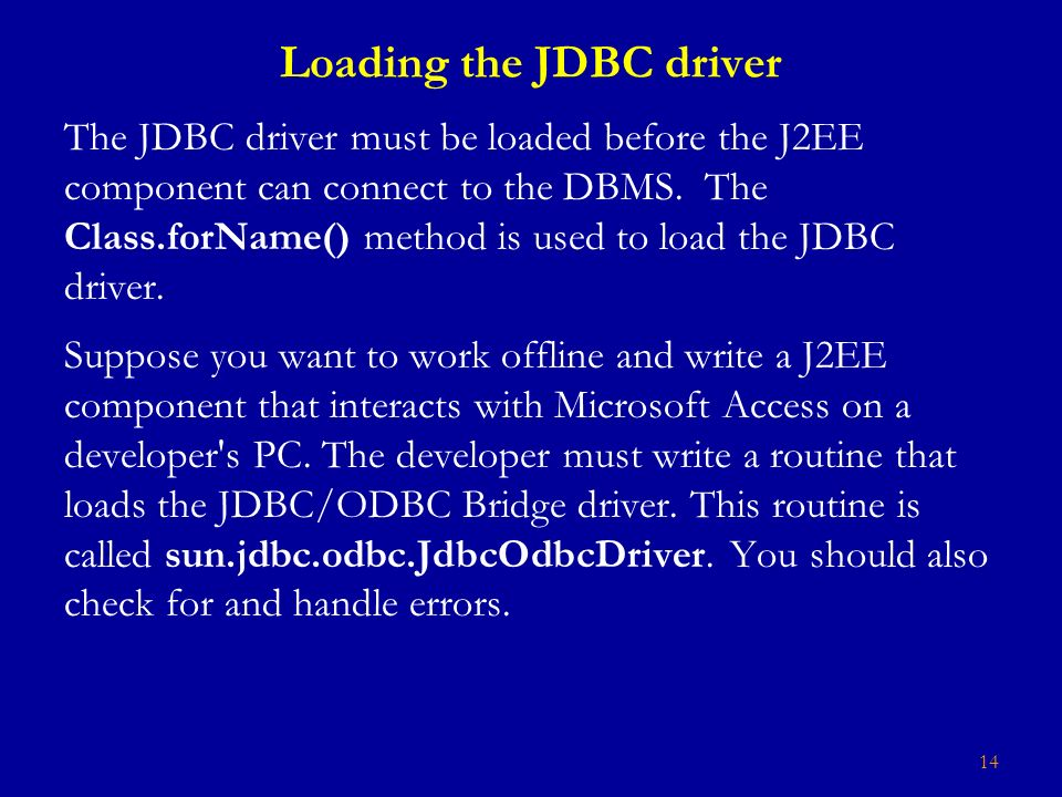 14 Loading the JDBC driver The JDBC driver must be loaded before the J2EE component can connect to the DBMS.
