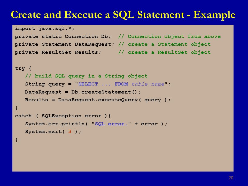 20 Create and Execute a SQL Statement - Example import java.sql.*; private static Connection Db; // Connection object from above private Statement DataRequest; // create a Statement object private ResultSet Results; // create a ResultSet object try { // build SQL query in a String object String query = SELECT...
