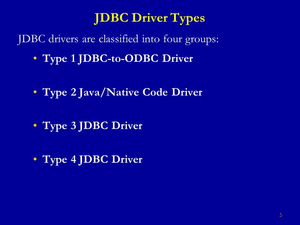 5 JDBC Driver Types JDBC drivers are classified into four groups: Type 1 JDBC-to-ODBC Driver Type 2 Java/Native Code Driver Type 3 JDBC Driver Type 4 JDBC Driver