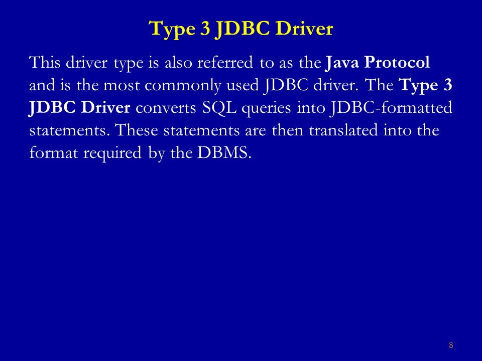 8 Type 3 JDBC Driver This driver type is also referred to as the Java Protocol and is the most commonly used JDBC driver.