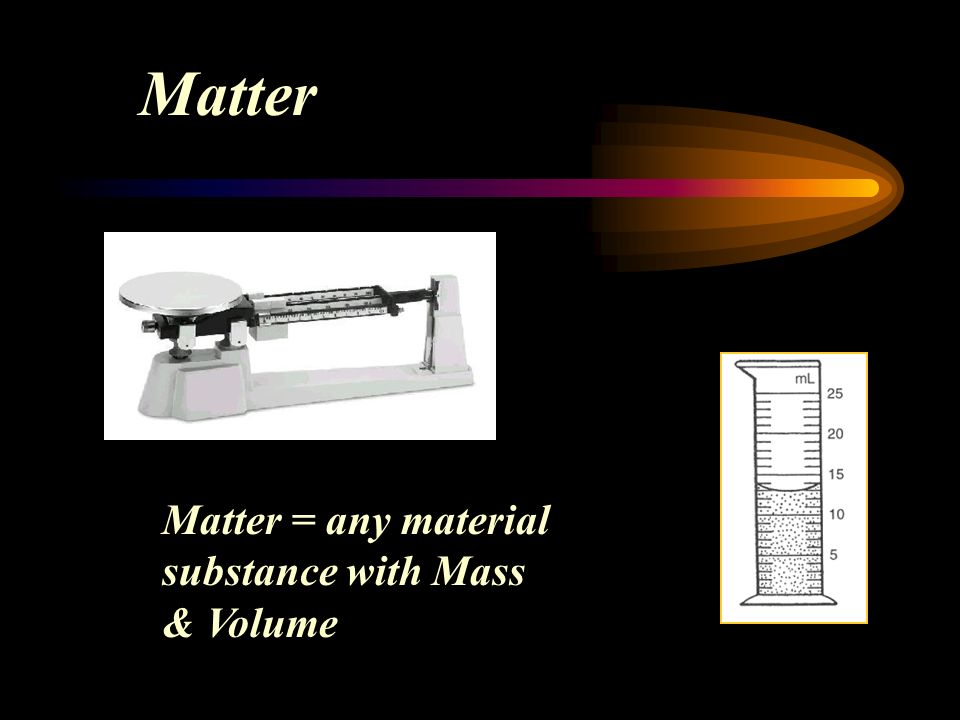 Matter Matter = any material substance with Mass & Volume