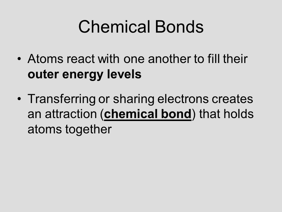 Chemical Bonds Atoms react with one another to fill their outer energy levels Transferring or sharing electrons creates an attraction (chemical bond) that holds atoms together
