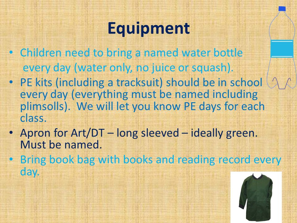 Equipment Children need to bring a named water bottle every day (water only, no juice or squash).