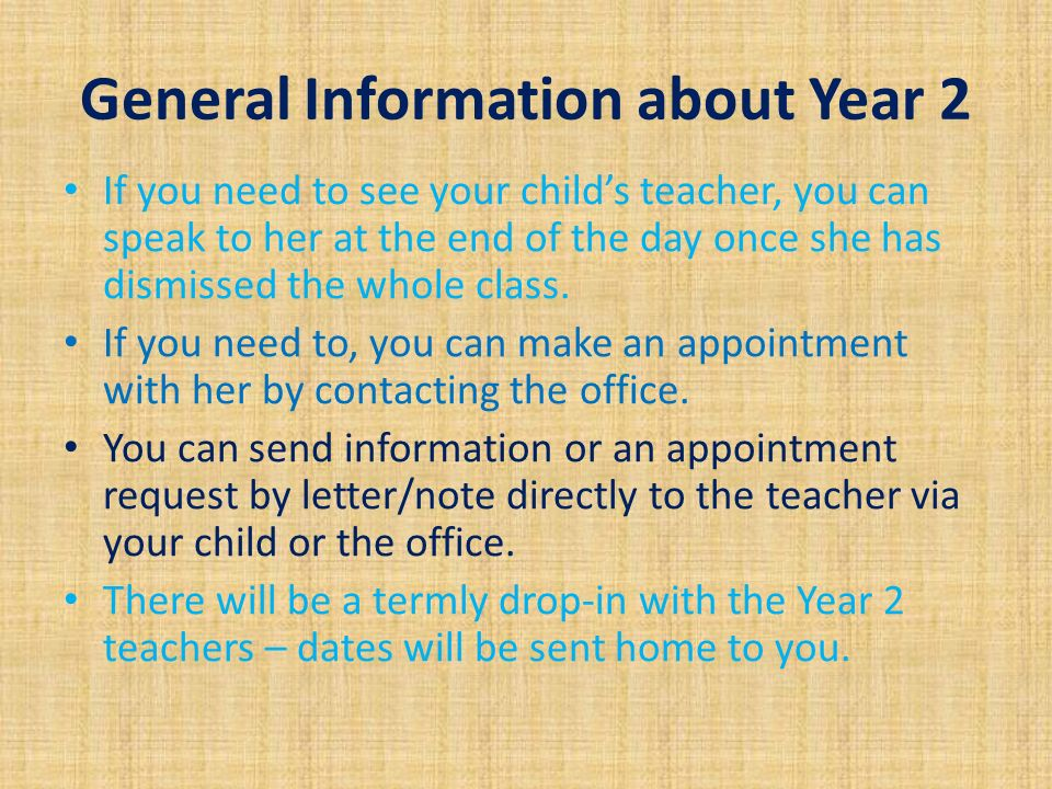 General Information about Year 2 If you need to see your child's teacher, you can speak to her at the end of the day once she has dismissed the whole class.