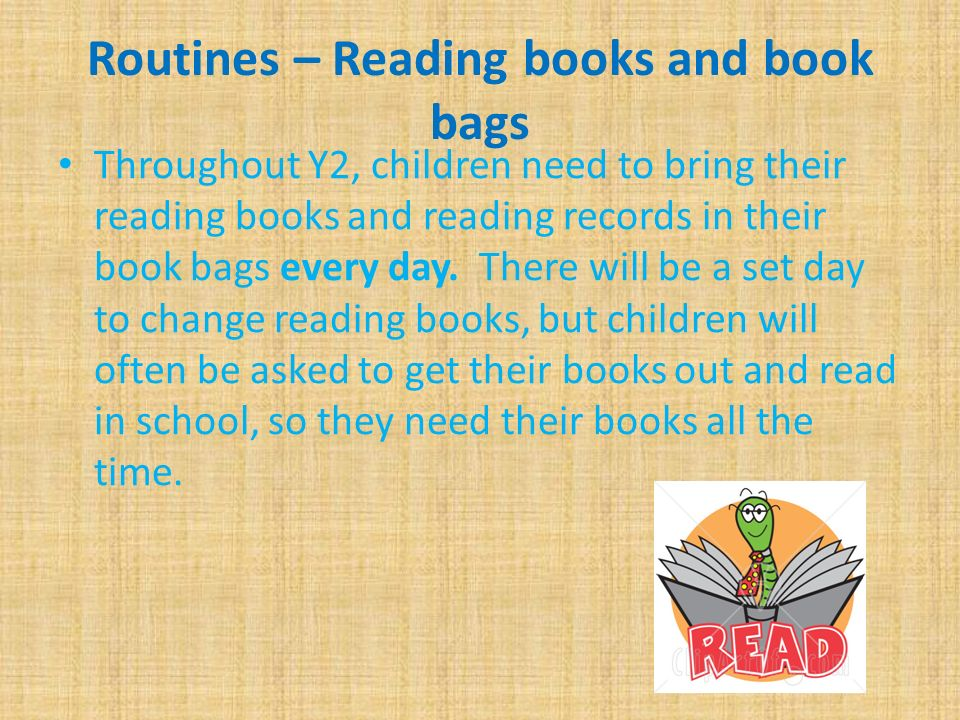 Routines – Reading books and book bags Throughout Y2, children need to bring their reading books and reading records in their book bags every day.