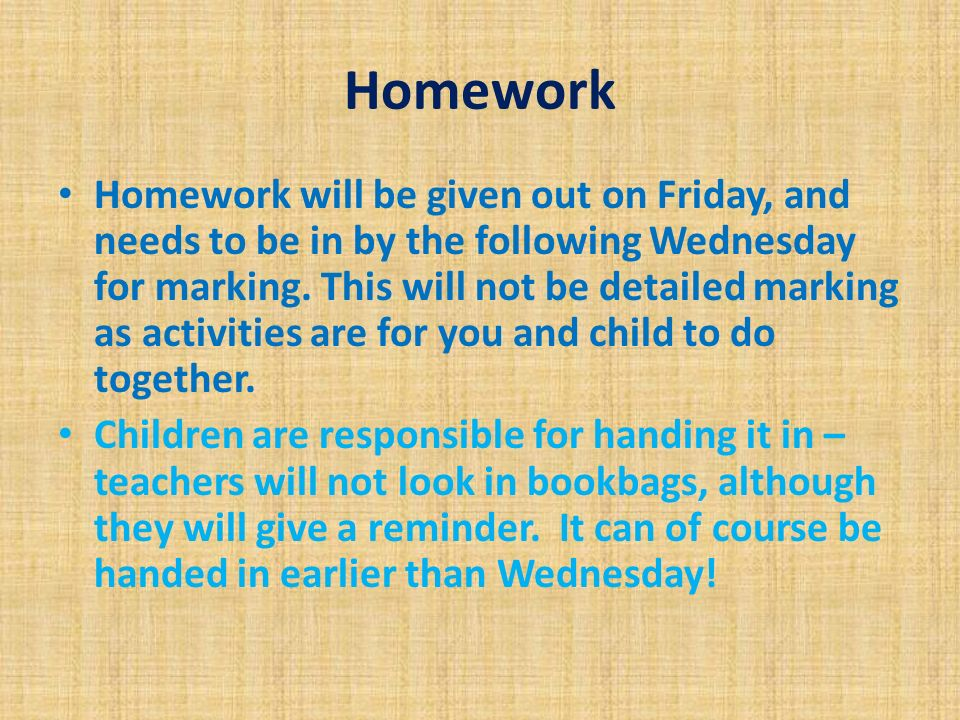 Homework Homework will be given out on Friday, and needs to be in by the following Wednesday for marking.