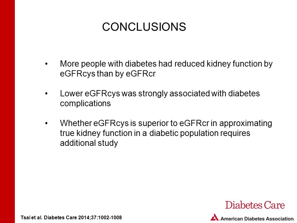 CONCLUSIONS More people with diabetes had reduced kidney function by eGFRcys than by eGFRcr Lower eGFRcys was strongly associated with diabetes complications Whether eGFRcys is superior to eGFRcr in approximating true kidney function in a diabetic population requires additional study Tsai et al.