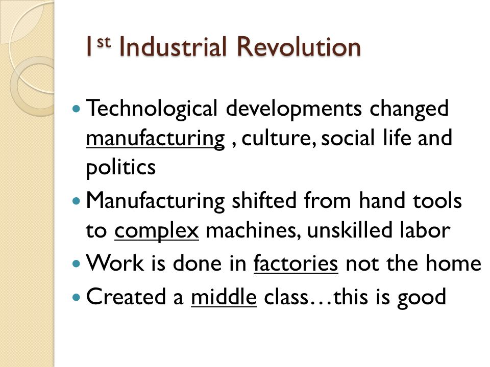 1 st Industrial Revolution Technological developments changed manufacturing, culture, social life and politics Manufacturing shifted from hand tools to complex machines, unskilled labor Work is done in factories not the home Created a middle class…this is good