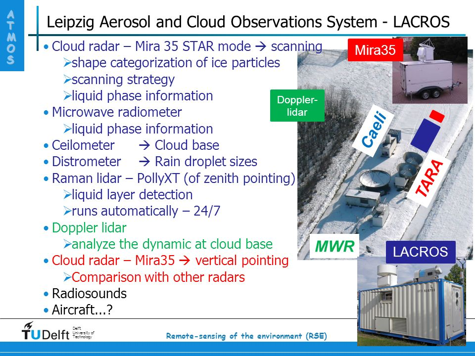 ATMOS Delft University of Technology 10 Remote-sensing of the environment (RSE) Leipzig Aerosol and Cloud Observations System - LACROS Cloud radar – Mira 35 STAR mode  scanning  shape categorization of ice particles  scanning strategy  liquid phase information Microwave radiometer  liquid phase information Ceilometer  Cloud base Distrometer  Rain droplet sizes Raman lidar – PollyXT (of zenith pointing)  liquid layer detection  runs automatically – 24/7 Doppler lidar  analyze the dynamic at cloud base Cloud radar – Mira35  vertical pointing  Comparison with other radars Radiosounds Aircraft....