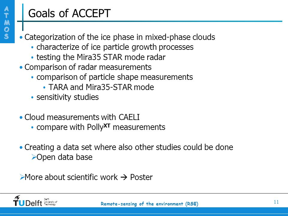 ATMOS Delft University of Technology 11 Remote-sensing of the environment (RSE) Goals of ACCEPT Categorization of the ice phase in mixed-phase clouds characterize of ice particle growth processes testing the Mira35 STAR mode radar Comparison of radar measurements comparison of particle shape measurements TARA and Mira35-STAR mode sensitivity studies Cloud measurements with CAELI compare with Polly XT measurements Creating a data set where also other studies could be done  Open data base  More about scientific work  Poster