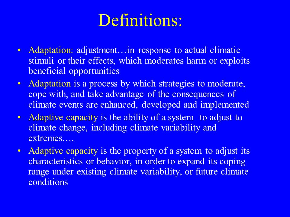 Definitions: Adaptation: adjustment…in response to actual climatic stimuli or their effects, which moderates harm or exploits beneficial opportunities Adaptation is a process by which strategies to moderate, cope with, and take advantage of the consequences of climate events are enhanced, developed and implemented Adaptive capacity is the ability of a system to adjust to climate change, including climate variability and extremes….