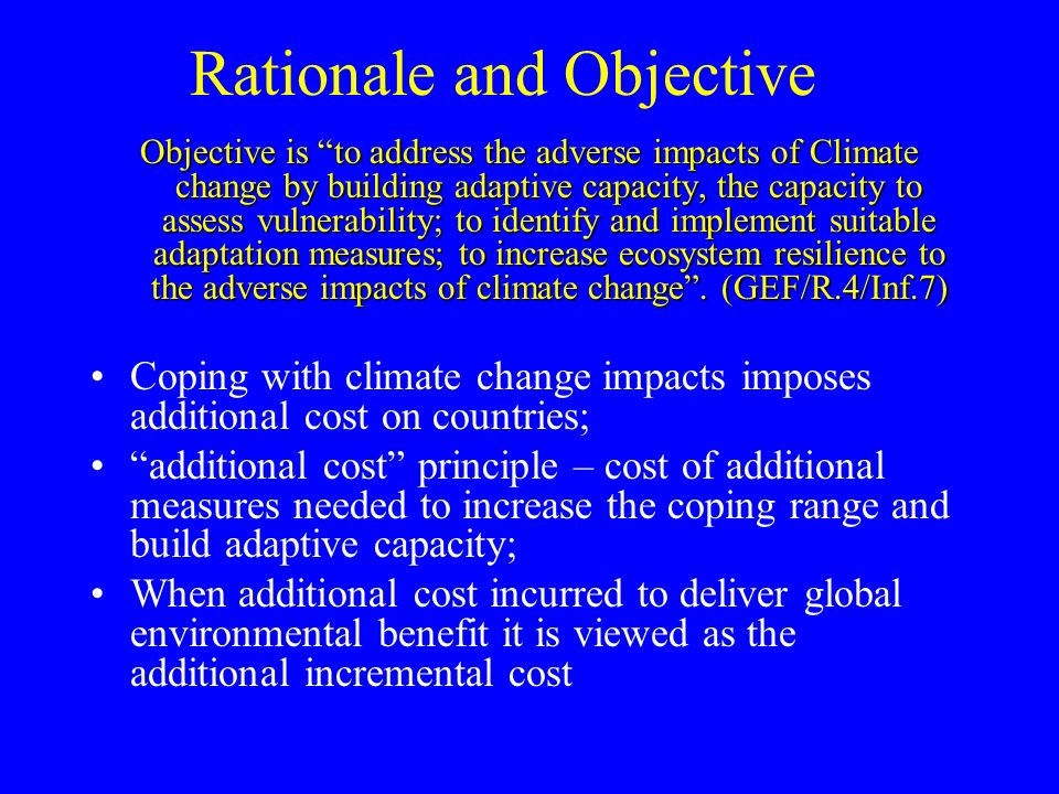 Rationale and Objective Objective is to address the adverse impacts of Climate change by building adaptive capacity, the capacity to assess vulnerability; to identify and implement suitable adaptation measures; to increase ecosystem resilience to the adverse impacts of climate change .