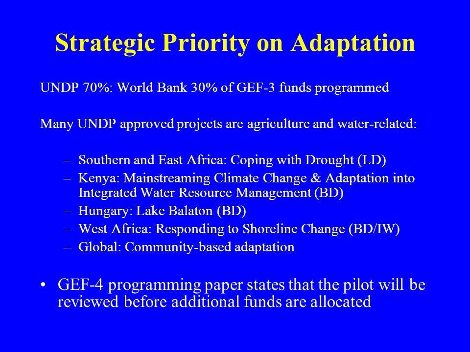 Strategic Priority on Adaptation UNDP 70%: World Bank 30% of GEF-3 funds programmed Many UNDP approved projects are agriculture and water-related: –Southern and East Africa: Coping with Drought (LD) –Kenya: Mainstreaming Climate Change & Adaptation into Integrated Water Resource Management (BD) –Hungary: Lake Balaton (BD) –West Africa: Responding to Shoreline Change (BD/IW) –Global: Community-based adaptation GEF-4 programming paper states that the pilot will be reviewed before additional funds are allocated