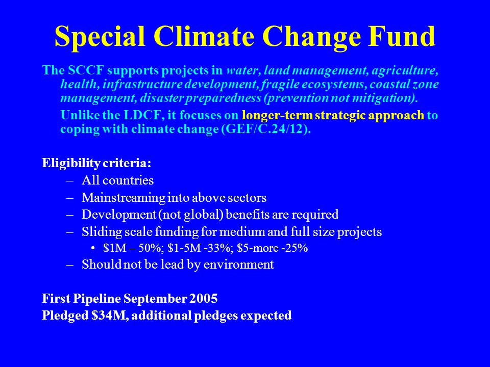 Special Climate Change Fund The SCCF supports projects in water, land management, agriculture, health, infrastructure development, fragile ecosystems, coastal zone management, disaster preparedness (prevention not mitigation).