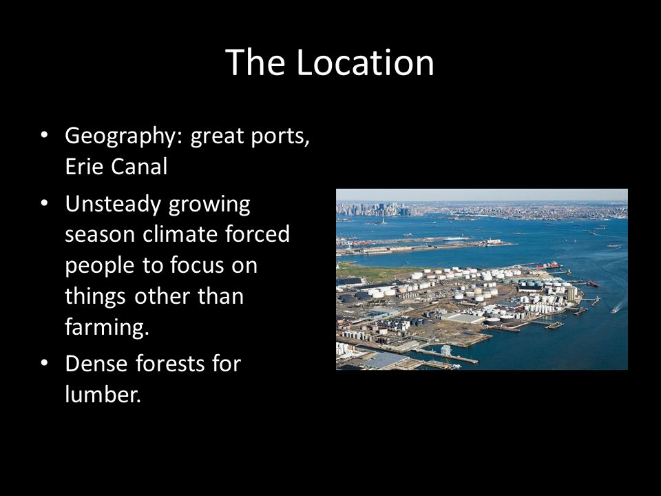 The Location Geography: great ports, Erie Canal Unsteady growing season climate forced people to focus on things other than farming.