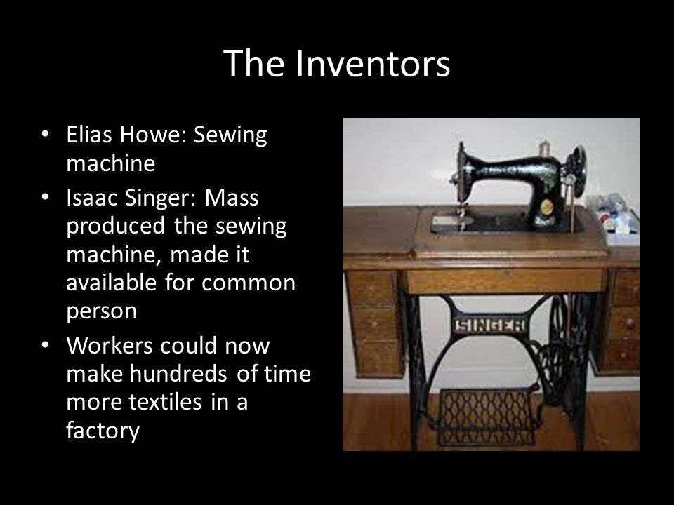 The Inventors Elias Howe: Sewing machine Isaac Singer: Mass produced the sewing machine, made it available for common person Workers could now make hundreds of time more textiles in a factory