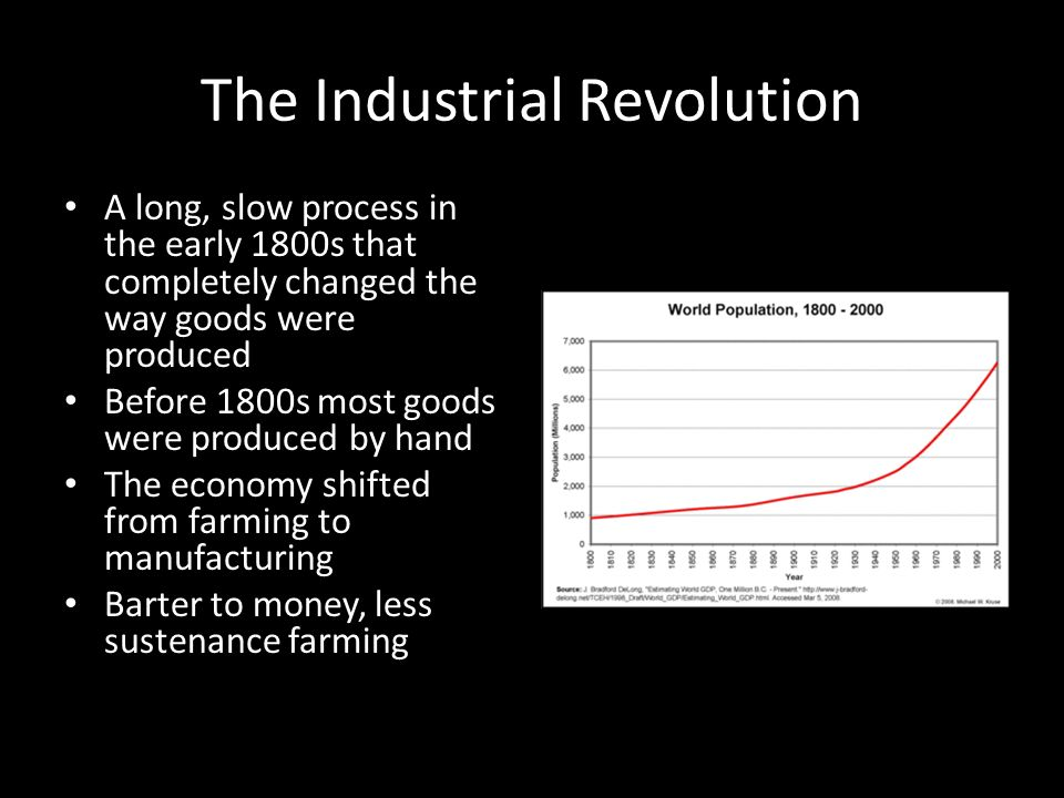 The Industrial Revolution A long, slow process in the early 1800s that completely changed the way goods were produced Before 1800s most goods were produced by hand The economy shifted from farming to manufacturing Barter to money, less sustenance farming
