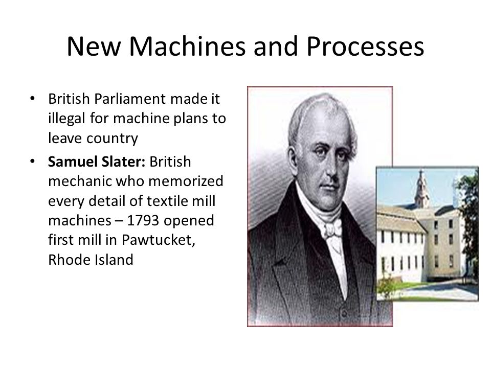 New Machines and Processes British Parliament made it illegal for machine plans to leave country Samuel Slater: British mechanic who memorized every detail of textile mill machines – 1793 opened first mill in Pawtucket, Rhode Island