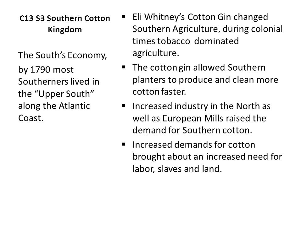 C13 S3 Southern Cotton Kingdom  Eli Whitney's Cotton Gin changed Southern Agriculture, during colonial times tobacco dominated agriculture.