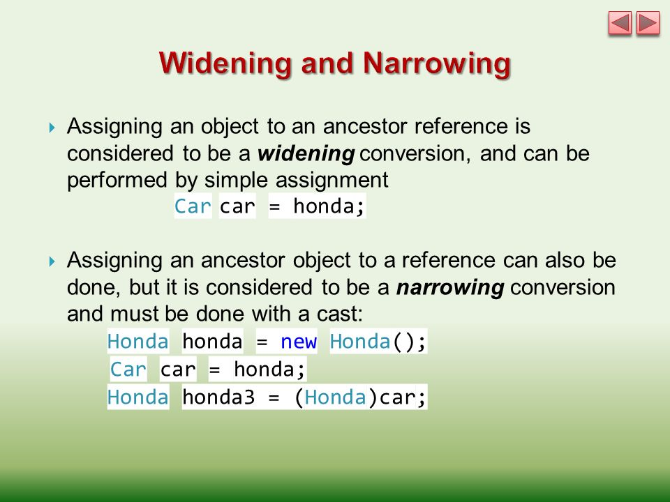  Assigning an object to an ancestor reference is considered to be a widening conversion, and can be performed by simple assignment Car car = honda;  Assigning an ancestor object to a reference can also be done, but it is considered to be a narrowing conversion and must be done with a cast: Honda honda = new Honda(); Car car = honda; Honda honda3 = (Honda)car;