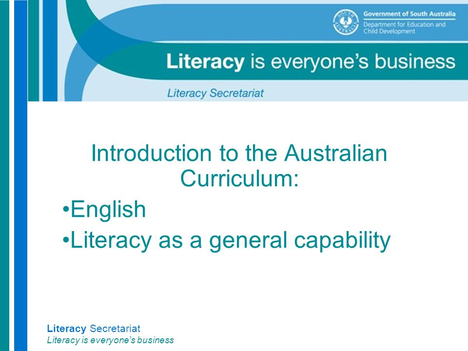 Literacy Secretariat Literacy is everyone's business Introduction to the Australian Curriculum: English Literacy as a general capability