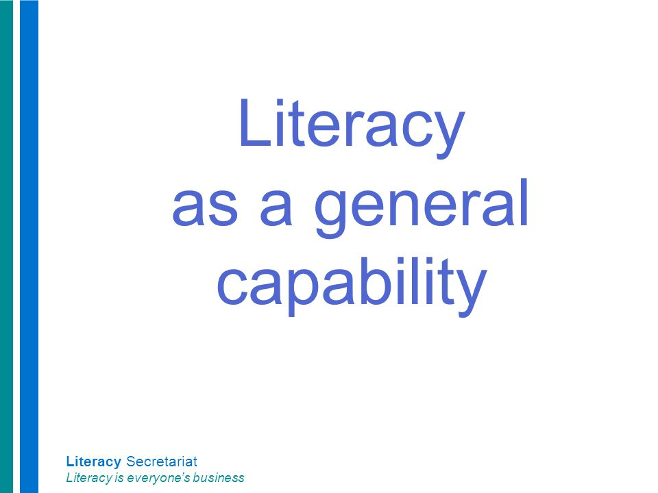 Literacy Secretariat Literacy is everyone's business Literacy as a general capability