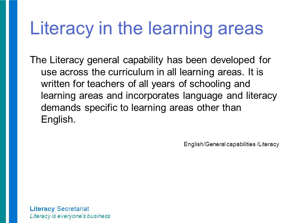 Literacy Secretariat Literacy is everyone's business Literacy in the learning areas The Literacy general capability has been developed for use across the curriculum in all learning areas.