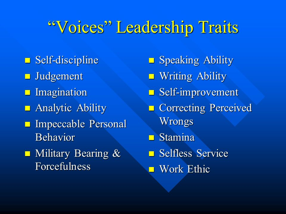 Voices Leadership Traits Self-discipline Self-discipline Judgement Judgement Imagination Imagination Analytic Ability Analytic Ability Impeccable Personal Behavior Impeccable Personal Behavior Military Bearing & Forcefulness Military Bearing & Forcefulness Speaking Ability Writing Ability Self-improvement Correcting Perceived Wrongs Stamina Selfless Service Work Ethic