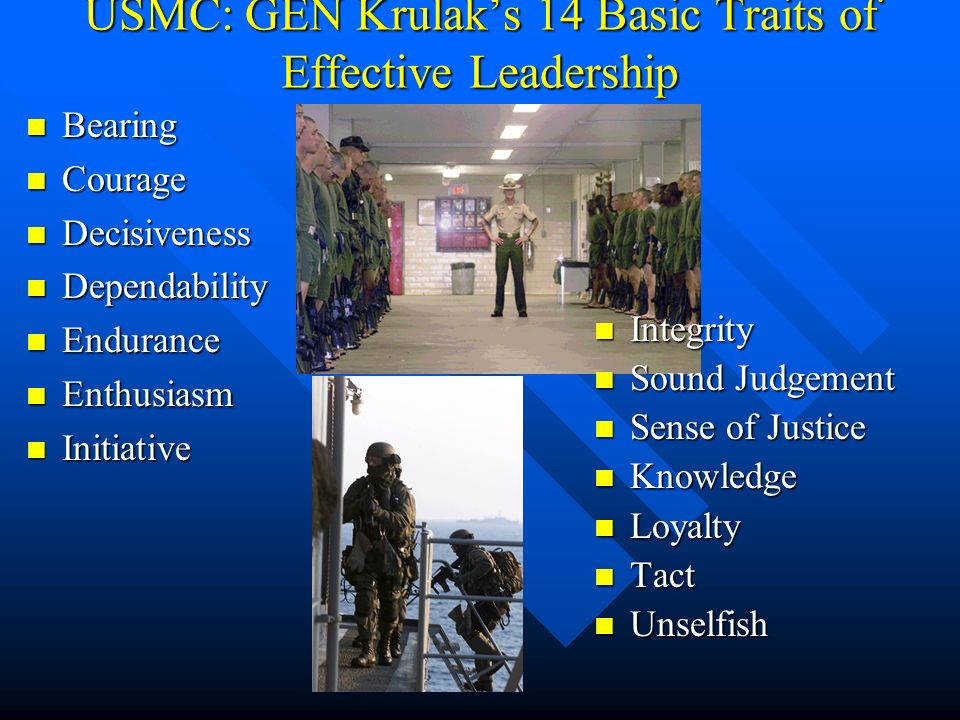 USMC: GEN Krulak's 14 Basic Traits of Effective Leadership Bearing Bearing Courage Courage Decisiveness Decisiveness Dependability Dependability Endurance Endurance Enthusiasm Enthusiasm Initiative Initiative Integrity Sound Judgement Sense of Justice Knowledge Loyalty Tact Unselfish