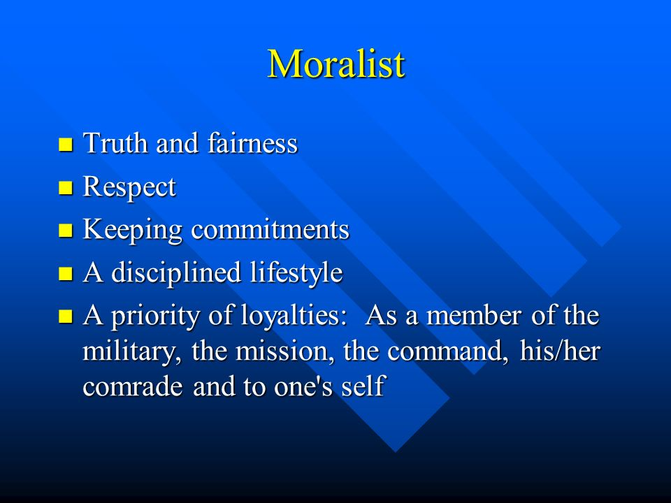 Moralist Truth and fairness Truth and fairness Respect Respect Keeping commitments Keeping commitments A disciplined lifestyle A disciplined lifestyle A priority of loyalties: As a member of the military, the mission, the command, his/her comrade and to one s self A priority of loyalties: As a member of the military, the mission, the command, his/her comrade and to one s self
