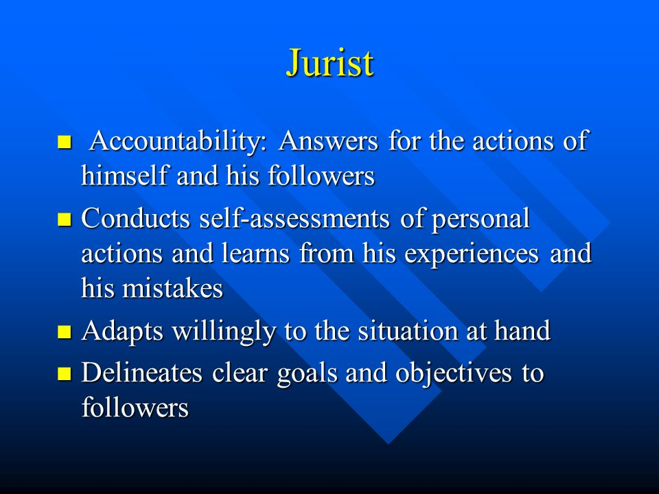 Jurist Accountability: Answers for the actions of himself and his followers Accountability: Answers for the actions of himself and his followers Conducts self-assessments of personal actions and learns from his experiences and his mistakes Conducts self-assessments of personal actions and learns from his experiences and his mistakes Adapts willingly to the situation at hand Adapts willingly to the situation at hand Delineates clear goals and objectives to followers Delineates clear goals and objectives to followers