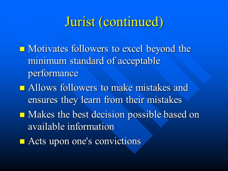 Jurist (continued) Motivates followers to excel beyond the minimum standard of acceptable performance Motivates followers to excel beyond the minimum standard of acceptable performance Allows followers to make mistakes and ensures they learn from their mistakes Allows followers to make mistakes and ensures they learn from their mistakes Makes the best decision possible based on available information Makes the best decision possible based on available information Acts upon one s convictions Acts upon one s convictions