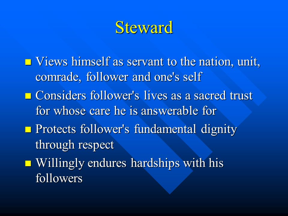 Steward Views himself as servant to the nation, unit, comrade, follower and one s self Views himself as servant to the nation, unit, comrade, follower and one s self Considers follower s lives as a sacred trust for whose care he is answerable for Considers follower s lives as a sacred trust for whose care he is answerable for Protects follower s fundamental dignity through respect Protects follower s fundamental dignity through respect Willingly endures hardships with his followers Willingly endures hardships with his followers