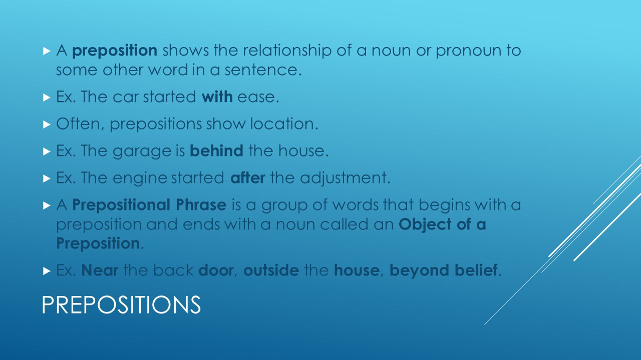 PREPOSITIONS  A preposition shows the relationship of a noun or pronoun to some other word in a sentence.