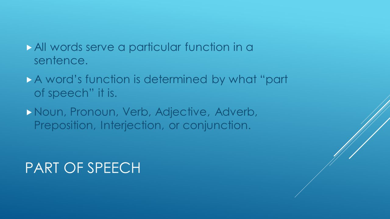 PART OF SPEECH  All words serve a particular function in a sentence.