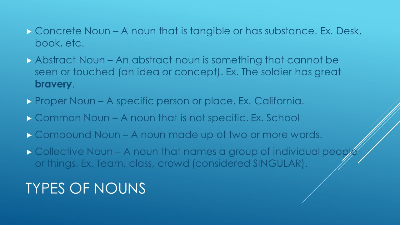 TYPES OF NOUNS  Concrete Noun – A noun that is tangible or has substance.