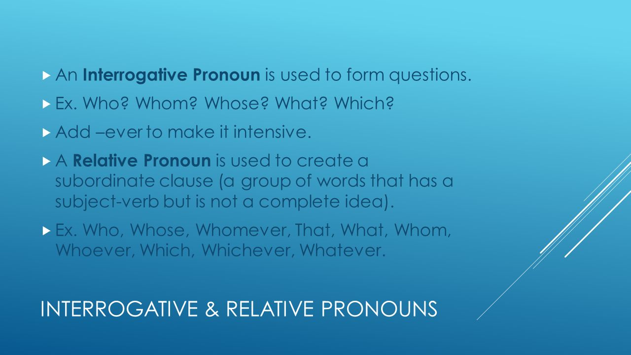 INTERROGATIVE & RELATIVE PRONOUNS  An Interrogative Pronoun is used to form questions.