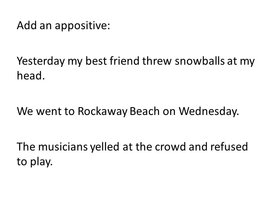 Add an appositive: Yesterday my best friend threw snowballs at my head.