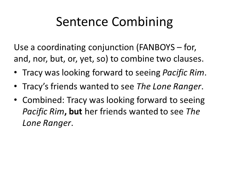 Sentence Combining Use a coordinating conjunction (FANBOYS – for, and, nor, but, or, yet, so) to combine two clauses.