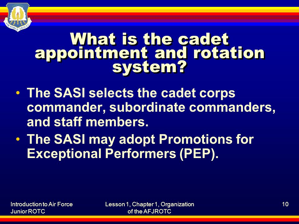 Introduction to Air Force Junior ROTC Lesson 1, Chapter 1, Organization of the AFJROTC 10 What is the cadet appointment and rotation system.