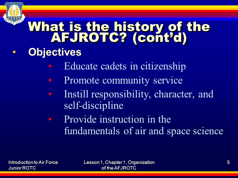Introduction to Air Force Junior ROTC Lesson 1, Chapter 1, Organization of the AFJROTC 5 What is the history of the AFJROTC? (cont'd) Objectives Educa