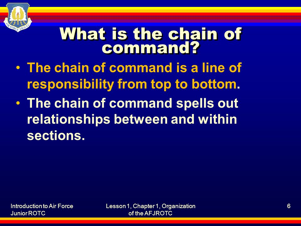 Introduction to Air Force Junior ROTC Lesson 1, Chapter 1, Organization of the AFJROTC 6 What is the chain of command? The chain of command is a line